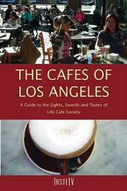 The Cafes of Los Angeles: A Guide to the Sights, Sounds and Tastes of La's Cafe Society