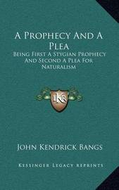 A Prophecy and a Plea: Being First a Stygian Prophecy and Second a Plea for Naturalism by John Kendrick Bangs