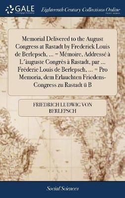 Memorial Delivered to the August Congress at Rastadt by Frederick Louis de Berlepsch, ... = M�moire, Address� � l'�uguste Congr�s � Rastadt, Par ... Fr�deric Louis de Berlepsch, ... = Pro Memoria, Dem Erlauchten Friedens-Congress Zu Rastadt  by Friedrich Ludwig Von Berlepsch