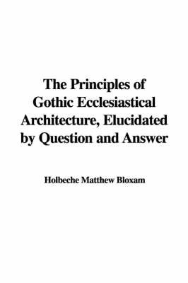 The Principles of Gothic Ecclesiastical Architecture, Elucidated by Question and Answer by Holbeche Matthew Bloxam image