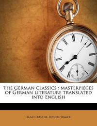 The German Classics: Masterpieces of German Literature Translated Into English Volume 11 by Kuno Francke