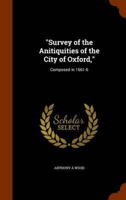 Survey of the Anitiquities of the City of Oxford, by Anthony A Wood