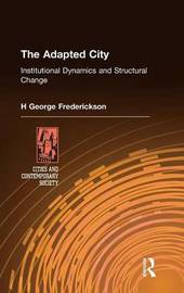 The Adapted City: Institutional Dynamics and Structural Change by H.George Frederickson