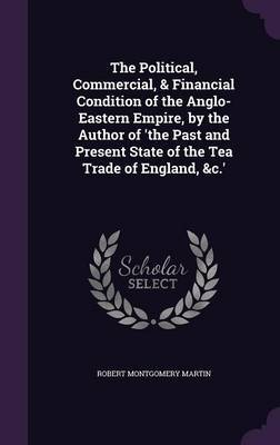 The Political, Commercial, & Financial Condition of the Anglo-Eastern Empire, by the Author of 'The Past and Present State of the Tea Trade of England, &C.' by Robert Montgomery Martin