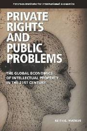 Private Rights and Public Problems - The Global Economics of Intellectual Property in the 21st Century by Keith E. Maskus