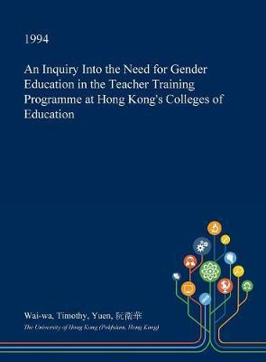 An Inquiry Into the Need for Gender Education in the Teacher Training Programme at Hong Kong's Colleges of Education by Wai-Wa Timothy Yuen