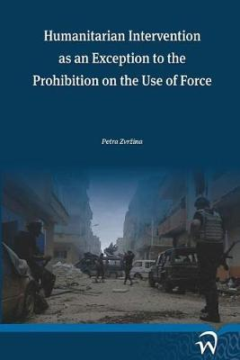 Humanitarian Intervention as an Exception to the Prohibition on the Use of Force by Petra Zvrzina image