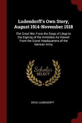 Ludendorff's Own Story, August 1914-November 1918 by Erich Ludendorff