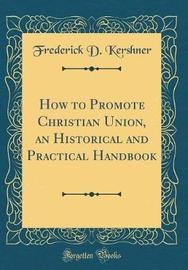 How to Promote Christian Union, an Historical and Practical Handbook (Classic Reprint) by Frederick D Kershner image
