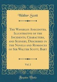 The Waverley Anecdotes, Illustrative of the Incidents, Characters, and Scenery, Described in the Novels and Romances of Sir Walter Scott, Bart, Vol. 2 (Classic Reprint) by Walter Scott