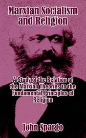 Marxian Socialism and Religion: A Study of the Relation of the Marxian Theories to the Fundamental Principles of Religion by John Spargo image