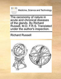 The Oeconomy of Nature in Acute and Chronical Diseases of the Glands. by Richard Russell, M.D. F.R.S. Translated Under the Author's Inspection by Richard Russell