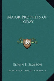 Major Prophets of Today by Edwin E Slosson