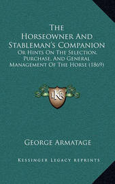 The Horseowner and Stableman's Companion: Or Hints on the Selection, Purchase, and General Management of the Horse (1869) by George Armatage
