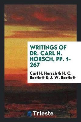 Writings of Dr. Carl H. Horsch, Pp. 1-267 by Carl H Horsch