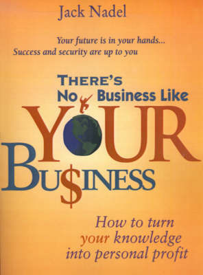 There's No Business Like Your Bu$iness: How to Turn You Knowledge Into Personal Profit by Jack Nadel