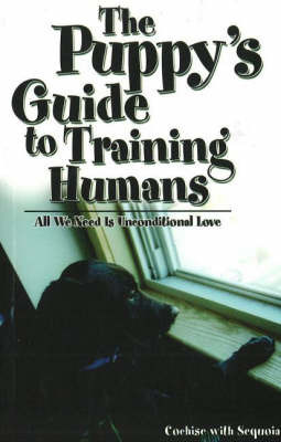 Puppy's Guide to Training Humans: All We Need is Unconditional Love by Cochise