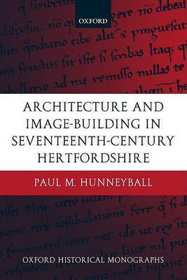 Architecture and Image-Building in Seventeenth-Century Hertfordshire by Paul M. Hunneyball