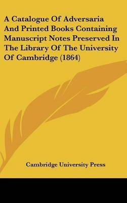 A Catalogue Of Adversaria And Printed Books Containing Manuscript Notes Preserved In The Library Of The University Of Cambridge (1864) by Cambridge University Press