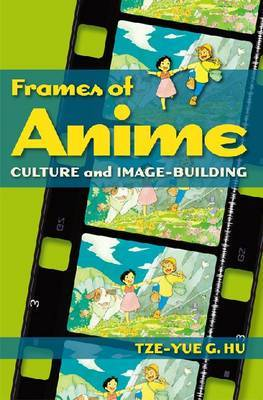 Frames of Anime - Culture and Image-Building by Tze-Yue Hu