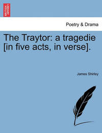 The Traytor: A Tragedie [In Five Acts, in Verse]. by James Shirley