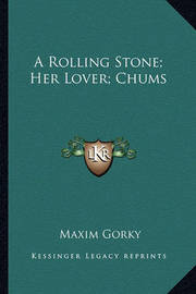 A Rolling Stone; Her Lover; Chums by Maxim Gorky