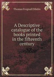A Descriptive Catalogue of the Books Printed in the Fifteenth Century by Thomas Frognall Dibdin