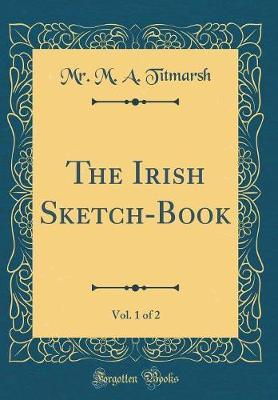 The Irish Sketch-Book, Vol. 1 of 2 (Classic Reprint) by Mr. M. A. Titmarsh