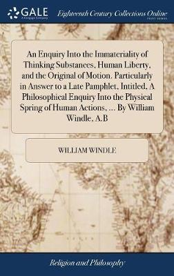 An Enquiry Into the Immateriality of Thinking Substances, Human Liberty, and the Original of Motion. Particularly in Answer to a Late Pamphlet, Intitled, a Philosophical Enquiry Into the Physical Spring of Human Actions, ... by William Windle, A.B by William Windle image