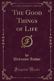 The Good Things of Life (Classic Reprint) by Unknown Author image