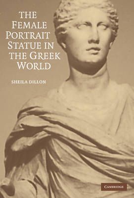 The Female Portrait Statue in the Greek World by Sheila Dillon image