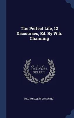 The Perfect Life, 12 Discourses, Ed. by W.H. Channing by William Ellery Channing image
