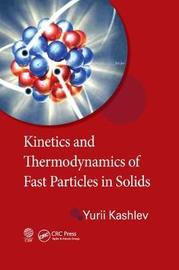 Kinetics and Thermodynamics of Fast Particles in Solids by Yurii Kashlev