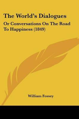 The World's Dialogues: Or Conversations On The Road To Happiness (1849) by William Fossey image