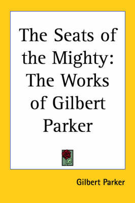 The Seats of the Mighty: The Works of Gilbert Parker by Gilbert Parker