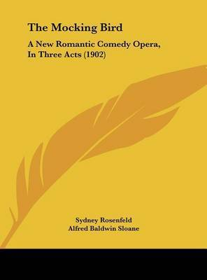 The Mocking Bird: A New Romantic Comedy Opera, in Three Acts (1902) by Sydney Rosenfeld