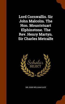 Lord Cornwallis. Sir John Malcolm. the Hon. Mountstuart Elphinstone. the REV. Henry Martyn. Sir Charles Metcalfe