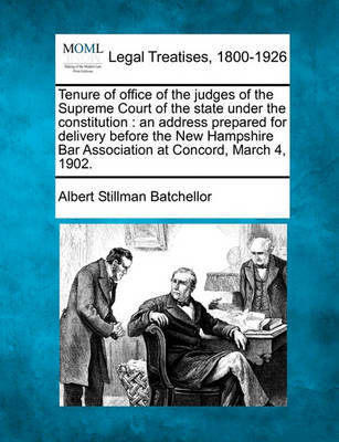Tenure of Office of the Judges of the Supreme Court of the State Under the Constitution: An Address Prepared for Delivery Before the New Hampshire Bar Association at Concord, March 4, 1902. by Albert Stillman Batchellor