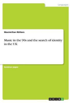 Music in the 90s and the Search of Identity in the UK by Maximilian Rutters