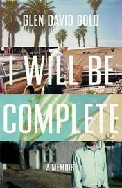 I Will Be Complete by Glen David Gold