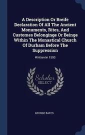 A Description or Breife Declaration of All the Ancient Monuments, Rites, and Customes Belonginge or Beinge Within the Monastical Church of Durham Before the Suppression by George Bates image