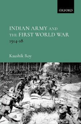Indian Army and the First World War by Kaushik Roy