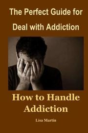 The Perfect Guide for Deal with Addiction by Lisa Martin