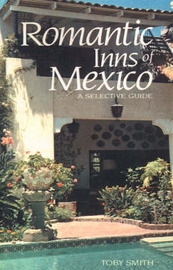 Romantic Inns of Mexico: A Selective Guide to Charming Accommodations South of the Border by Toby Smith image