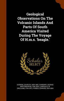 Geological Observations on the Volcanic Islands and Parts of South America Visited During the Voyage of H.M.S. 'Beagle.' by Darwin Charles 1809-1882