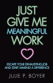 Just Give Me Meaningful Work by Julie P Boyer