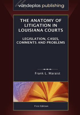 The Anatomy of Litigation in Louisiana Courts: Legislation, Cases, Comments and Problems by Frank L Maraist