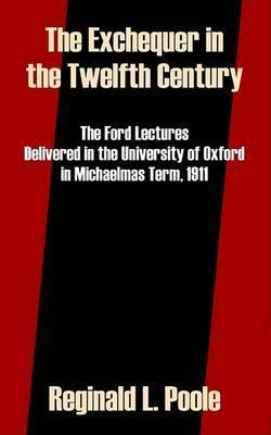 The Exchequer in the Twelfth Century: The Ford Lectures Delivered in the University of Oxford in Michaelmas Term, 1911 by Reginald L. Poole