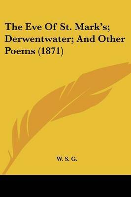 The Eve Of St. Mark's; Derwentwater; And Other Poems (1871) by W S G