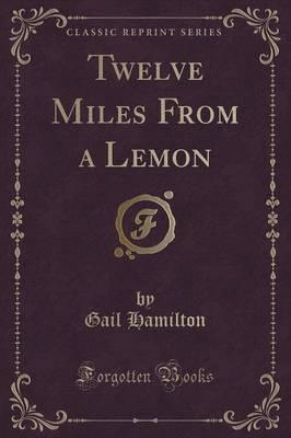 Twelve Miles from a Lemon (Classic Reprint) by Gail Hamilton